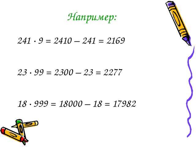 Например: 241 · 9 = 2410 – 241 = 2169 23 ∙ 99 = 2300 – 23 = 2277 18 ∙ 999 = 1...