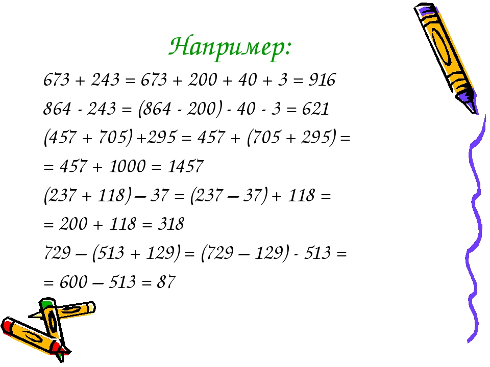 Например: 673 + 243 = 673 + 200 + 40 + 3 = 916 864 - 243 = (864 - 200) - 40 -...