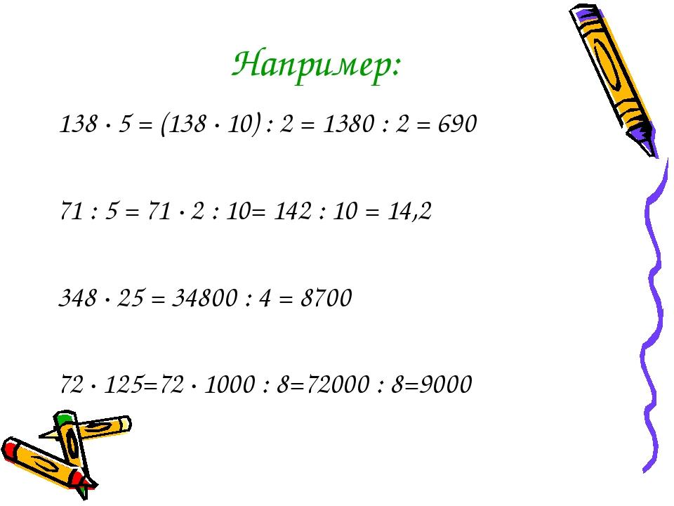 Например: 138 · 5 = (138 · 10) : 2 = 1380 : 2 = 690 71 : 5 = 71 · 2 : 10= 142...