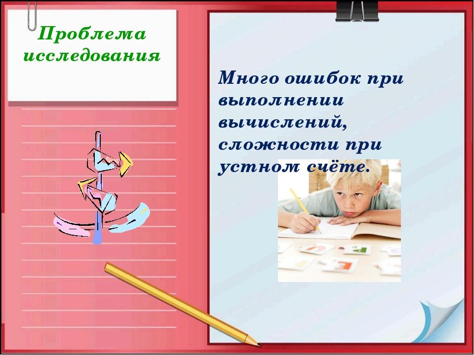 Проблема исследования Много ошибок при выполнении вычислений, сложности при...