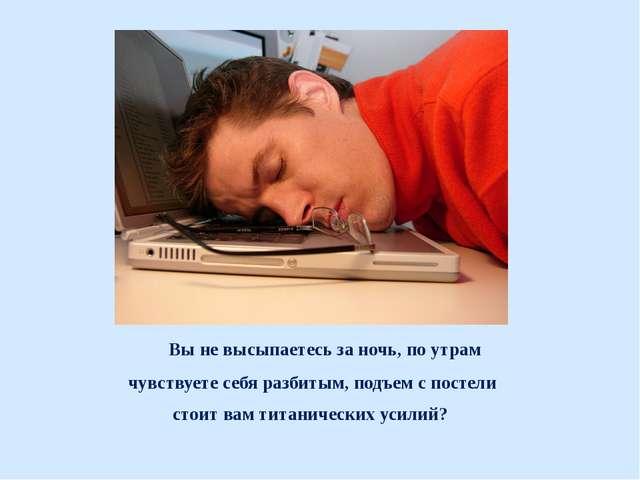 Вы не высыпаетесь за ночь, по утрам чувствуете себя разбитым, подъем с посте...