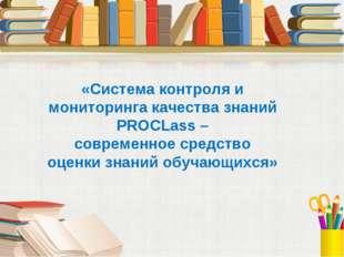 «Система контроля и мониторинга качества знаний PROCLass – современное средст
