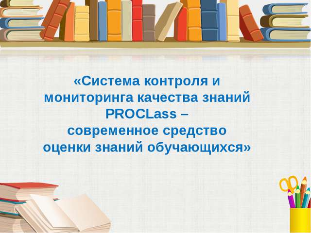 «Система контроля и мониторинга качества знаний PROCLass – современное средст...