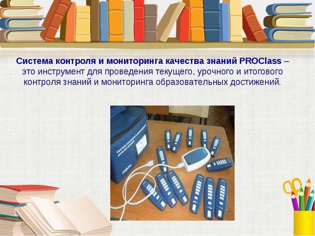 Система контроля и мониторинга качества знаний PROClass – это инструмент для...