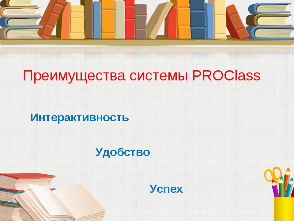 Интерактивность Удобство Успех Преимущества системы PROClass