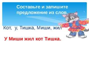 Кот, у, Тишка, Миши, жил Составьте и запишите предложение из слов. У Миши жил