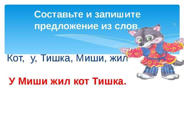 Кот, у, Тишка, Миши, жил Составьте и запишите предложение из слов. У Миши жил...