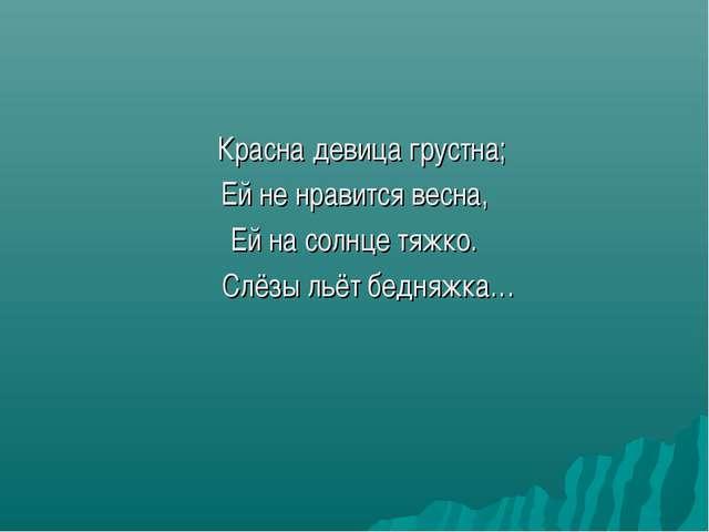 Красна девица грустна; Ей не нравится весна, Ей на солнце тяжко. Слёзы льёт...