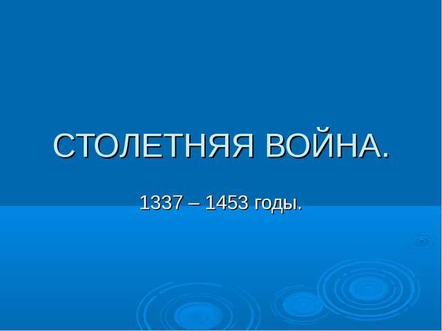 СТОЛЕТНЯЯ ВОЙНА. 1337 – 1453 годы.