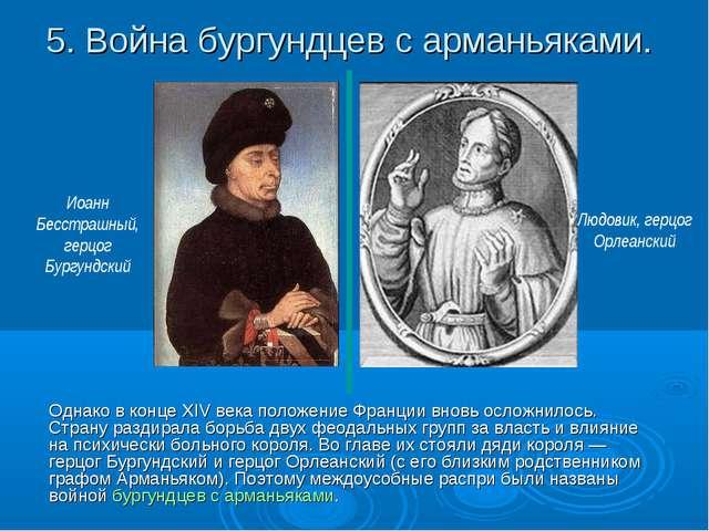 5. Война бургундцев с арманьяками. Однако в конце XIV века положение Франции...