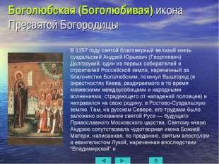 Боголюбская (Боголюбивая) икона Пресвятой Богородицы  В 1157 году святой бла