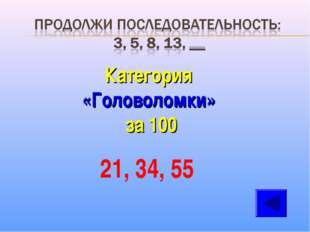 Категория «Головоломки» за 100 21, 34, 55