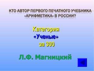 Категория «Ученые» за 300