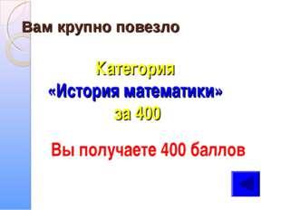 Вам крупно повезло Категория «История математики» за 400 Вы получаете 400 бал