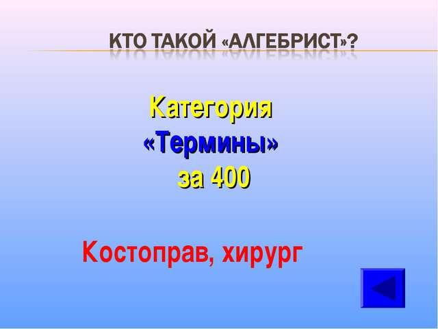 Категория «Термины» за 400 Костоправ, хирург