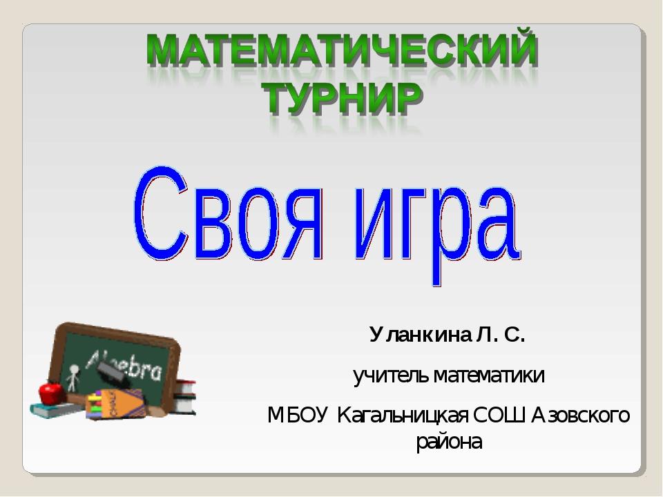 Уланкина Л. С. учитель математики МБОУ Кагальницкая СОШ Азовского района