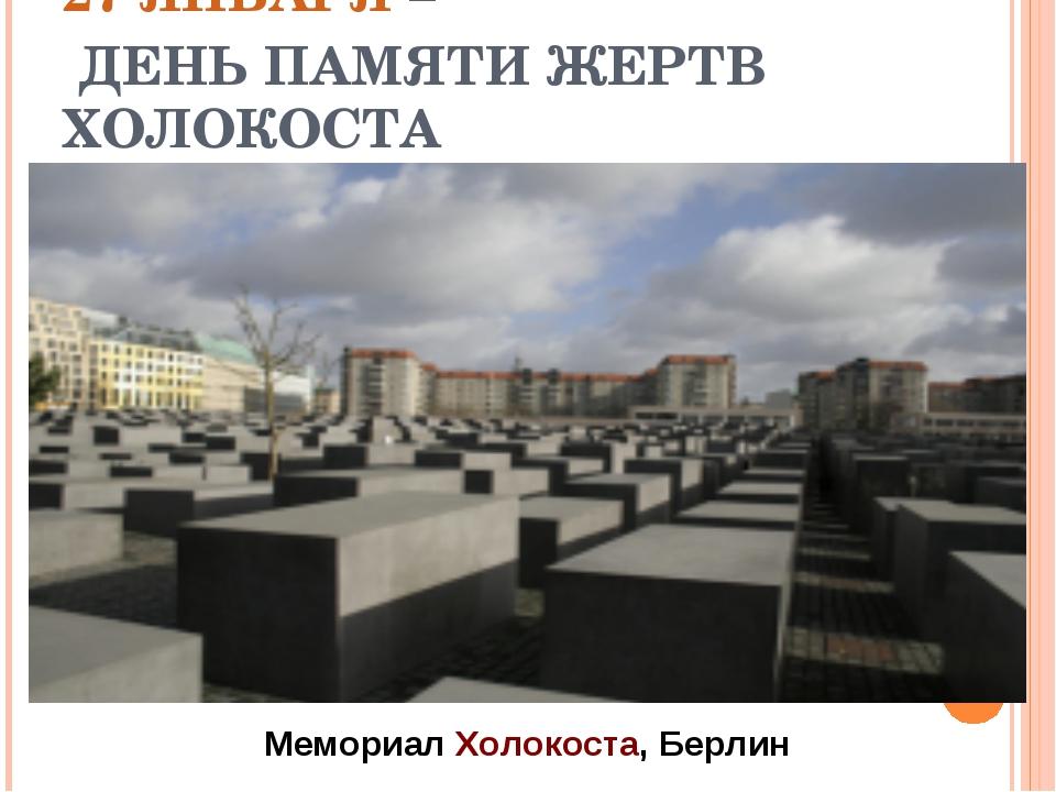 27 ЯНВАРЯ – ДЕНЬ ПАМЯТИ ЖЕРТВ ХОЛОКОСТА Мемориал Холокоста, Берлин