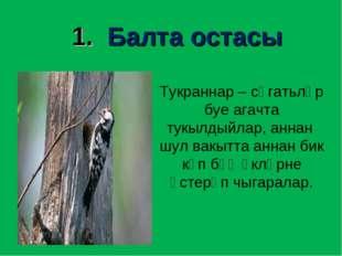 1. Балта остасы Тукраннар – сәгатьләр буе агачта тукылдыйлар, аннан шул вакыт