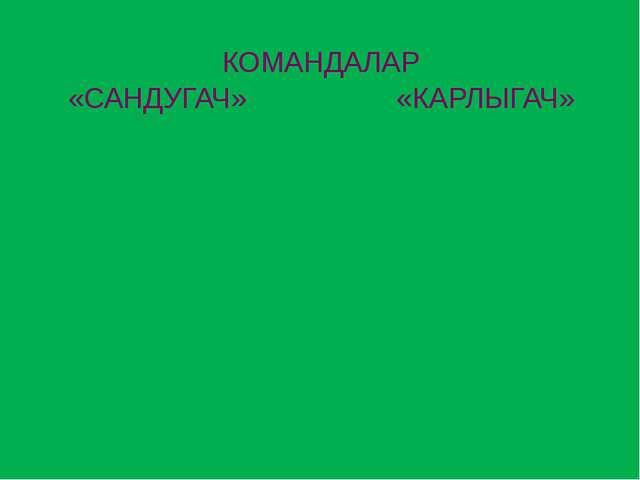 КОМАНДАЛАР «САНДУГАЧ» «КАРЛЫГАЧ»