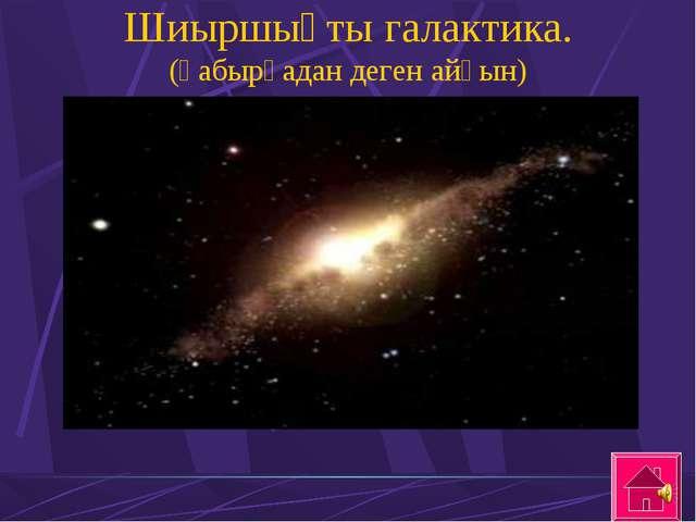 Шиыршықты галактика. (қабырғадан деген айқын)