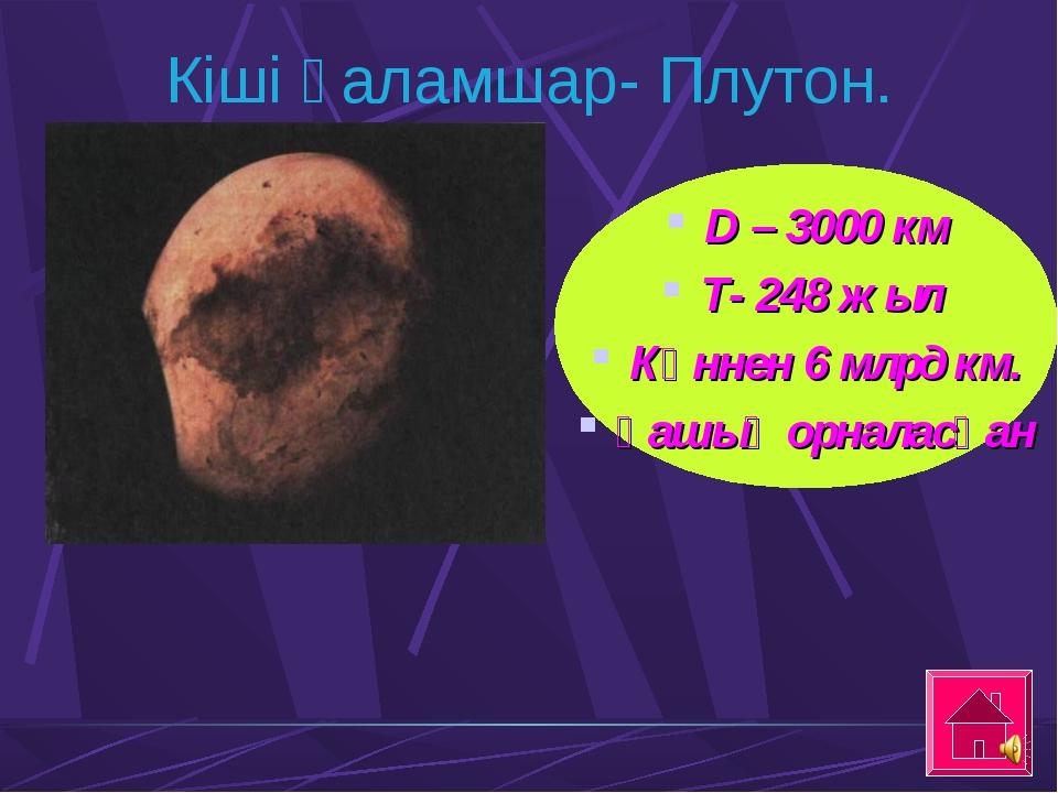 Кіші ғаламшар- Плутон. D – 3000 км Т- 248 жыл Күннен 6 млрд км. қашық орналас...