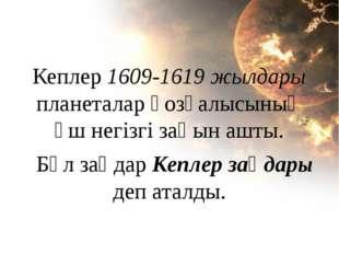 Кеплер 1609-1619 жылдары планеталар қозғалысының үш негізгі заңын ашты. Бұл з