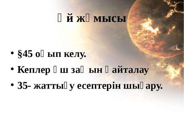 Үй жұмысы §45 оқып келу. Кеплер үш заңын қайталау 35- жаттығу есептерін шығару.