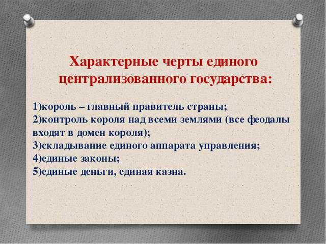 Характерные черты единого централизованного государства: 1)король – главный п...