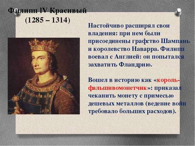 Филипп lV Красивый (1285 – 1314) Настойчиво расширял свои владения: при нем б...