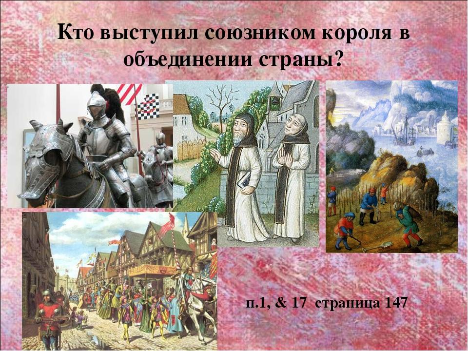 Кто выступил союзником короля в объединении страны? п.1, & 17 страница 147
