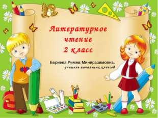 Литературное чтение 2 класс Бариева Римма Миниразимовна, учитель начальных кл