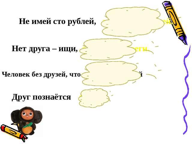 Не имей сто рублей, а имей 100 друзей. Нет друга – ищи, а нашёл – береги. Чел...