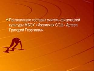 Презентацию составил учитель физической культуры МБОУ «Ижемская СОШ» Артеев Г