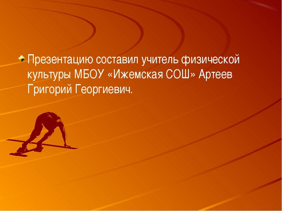 Презентацию составил учитель физической культуры МБОУ «Ижемская СОШ» Артеев Г...