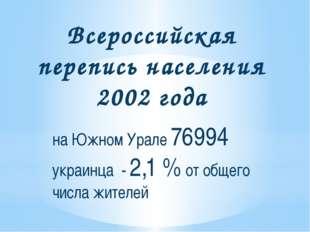 Всероссийская перепись населения 2002 года на Южном Урале 76994 украинца - 2,