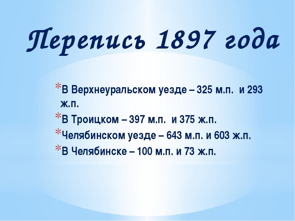 Перепись 1897 года В Верхнеуральском уезде – 325 м.п. и 293 ж.п. В Троицком –...