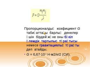 Пропорционалдық коэфициент G табиғаттағы барлық денелер үшін бірдей және оны