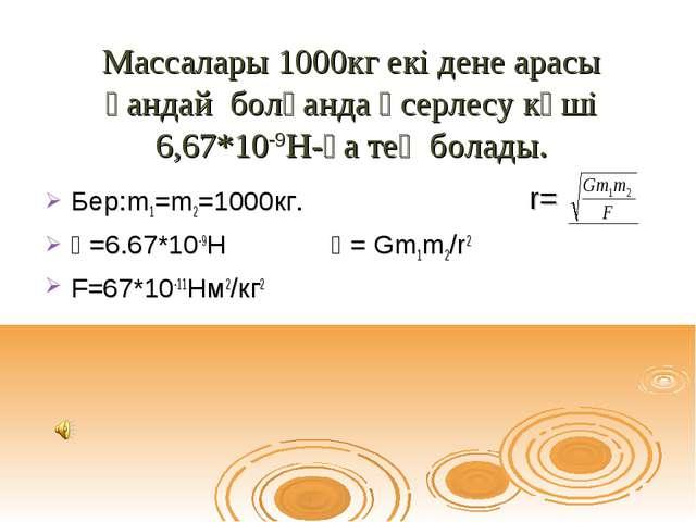 Массалары 1000кг екі дене арасы қандай болғанда әсерлесу күші 6,67*10-9Н-ға т...