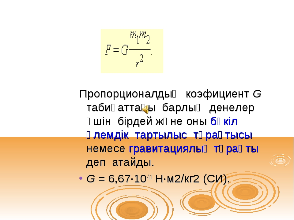Пропорционалдық коэфициент G табиғаттағы барлық денелер үшін бірдей және оны...