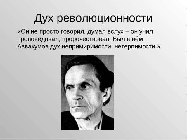Дух революционности «Он не просто говорил, думал вслух – он учил проповедовал...