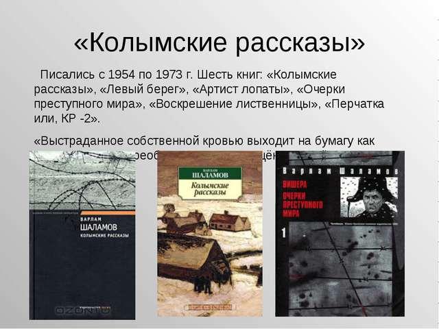 «Колымские рассказы» Писались с 1954 по 1973 г. Шесть книг: «Колымские расска...