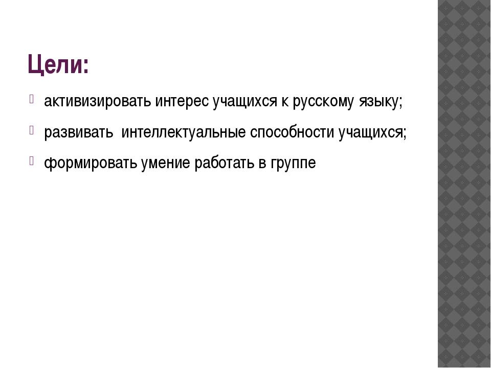 Цели: активизировать интерес учащихся к русскому языку; развивать интеллектуа...