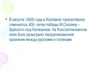 В августе 2009 года в Калязине торжественно отмечалось 400- летие победы М.Ск