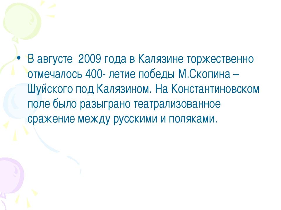 В августе 2009 года в Калязине торжественно отмечалось 400- летие победы М.Ск...
