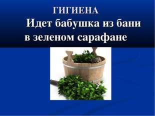 ГИГИЕНА Идет бабушка из бани в зеленом сарафане