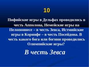 10 Пифийские игры в Дельфах проводились в честь Апполона, Немейские игры на