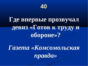 40 Где впервые прозвучал девиз «Готов к труду и обороне»? Газета «Комсомольск