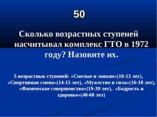50 Сколько возрастных ступеней насчитывал комплекс ГТО в 1972 году? Назовите