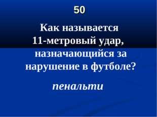 50 Как называется 11-метровый удар, назначающийся за нарушение в футболе? пен