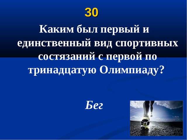 30 Каким был первый и единственный вид спортивных состязаний с первой по трин...